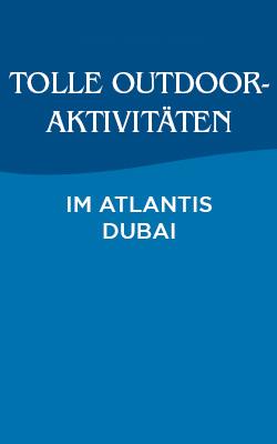 Tolle Outdoor-Aktivitäten für die ganze Familie – diesen Winter im Atlantis Dubai